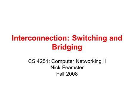 Interconnection: Switching and Bridging CS 4251: Computer Networking II Nick Feamster Fall 2008.