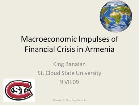 Macroeconomic Impulses of Financial Crisis in Armenia King Banaian St. Cloud State University 9.VII.09 1K Banaian, St. Cloud State University.