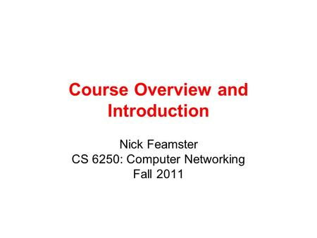 Course Overview and Introduction Nick Feamster CS 6250: Computer Networking Fall 2011.