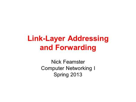 Link-Layer Addressing and Forwarding Nick Feamster Computer Networking I Spring 2013.