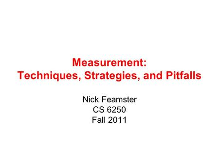 Measurement: Techniques, Strategies, and Pitfalls Nick Feamster CS 6250 Fall 2011.