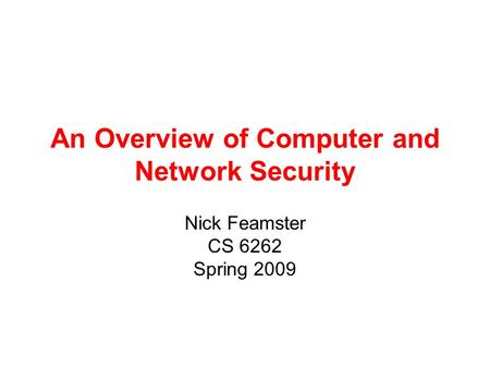 An Overview of Computer and Network Security Nick Feamster CS 6262 Spring 2009.