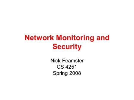 Network Monitoring and Security Nick Feamster CS 4251 Spring 2008.