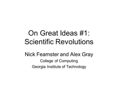 On Great Ideas #1: Scientific Revolutions Nick Feamster and Alex Gray College of Computing Georgia Institute of Technology.