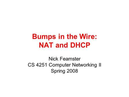 Bumps in the Wire: NAT and DHCP Nick Feamster CS 4251 Computer Networking II Spring 2008.