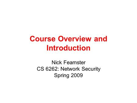 Course Overview and Introduction Nick Feamster CS 6262: Network Security Spring 2009.