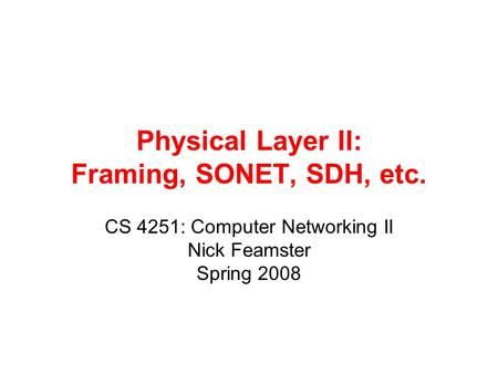Physical Layer II: Framing, SONET, SDH, etc. CS 4251: Computer Networking II Nick Feamster Spring 2008.