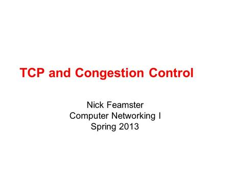 TCP and Congestion Control Nick Feamster Computer Networking I Spring 2013.