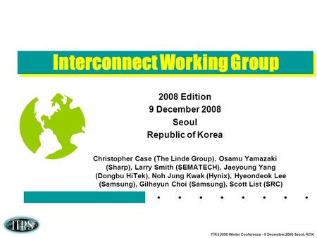 ITRS 2008 Winter Conference – 9 December 2008 Seoul. ROK Interconnect Working Group 2008 Edition 9 December 2008 Seoul Republic of Korea Christopher Case.