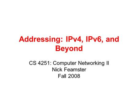 Addressing: IPv4, IPv6, and Beyond CS 4251: Computer Networking II Nick Feamster Fall 2008.