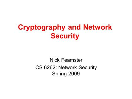 Cryptography and Network Security Nick Feamster CS 6262: Network Security Spring 2009.