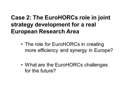 Case 2: The EuroHORCs role in joint strategy development for a real European Research Area The role for EuroHORCs in creating more efficiency and synergy.