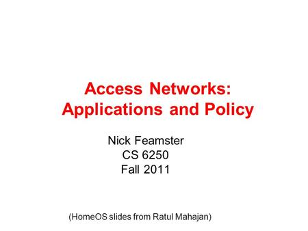 Access Networks: Applications and Policy Nick Feamster CS 6250 Fall 2011 (HomeOS slides from Ratul Mahajan)
