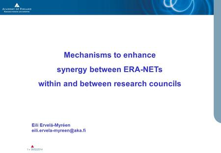 06/02/2014 1 Mechanisms to enhance synergy between ERA-NETs within and between research councils Eili Ervelä-Myréen