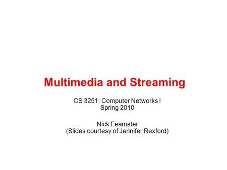 Multimedia and Streaming CS 3251: Computer Networks I Spring 2010 Nick Feamster (Slides courtesy of Jennifer Rexford)