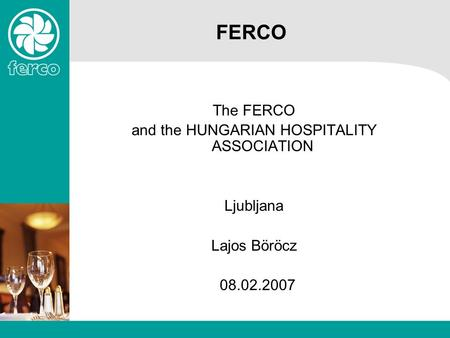 FERCO The FERCO and the HUNGARIAN HOSPITALITY ASSOCIATION Ljubljana Lajos Böröcz 08.02.2007.