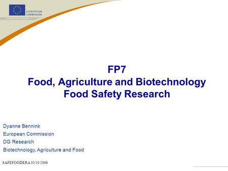 SAFEFOODERA 30/10/2006 FP7 Food, Agriculture and Biotechnology Food Safety Research Dyanne Bennink European Commission DG Research Biotechnology, Agriculture.
