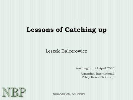 Lessons of Catching up Leszek Balcerowicz Washington, 21 April 2006 Armenian International Policy Research Group.
