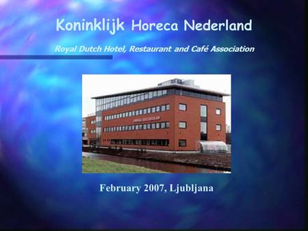 Koninklijk Horeca Nederland Royal Dutch Hotel, Restaurant and Café Association February 2007, Ljubljana.