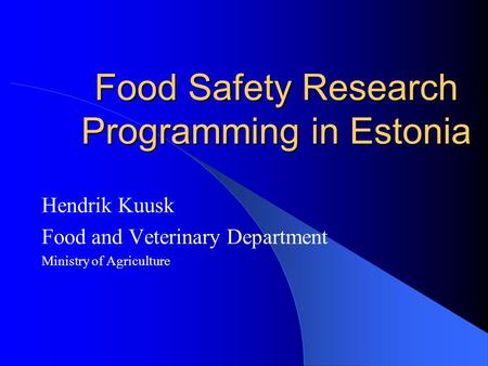 Food Safety Research Programming in Estonia Hendrik Kuusk Food and Veterinary Department Ministry of Agriculture.