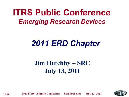 1 ERD 2011 ITRS Summer Conference – San Francisco – July 13, 2011 ITRS Public Conference Emerging Research Devices Jim Hutchby – SRC July 13, 2011 2011.