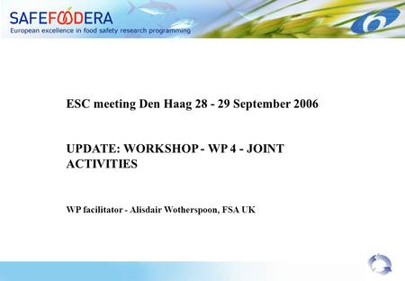 ESC meeting Den Haag 28 - 29 September 2006 UPDATE: WORKSHOP - WP 4 - JOINT ACTIVITIES WP facilitator - Alisdair Wotherspoon, FSA UK.