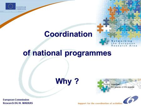 Support for the coordination of activities European Commission Research DG M. WARRAS Coordination of national programmes Why ? Coordination of national.