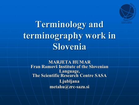 Terminology and terminography work in Slovenia MARJETA HUMAR Fran Ramovš Institute of the Slovenian Language, The Scientific Research Centre SASA