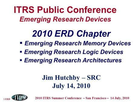 1 ERD 2010 ITRS Summer Conference – San Francisco – 14 July, 2010 ITRS Public Conference Emerging Research Devices Jim Hutchby – SRC July 14, 2010 2010.