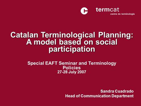 Catalan Terminological Planning: A model based on social participation Sandra Cuadrado Head of Communication Department Special EAFT Seminar and Terminology.