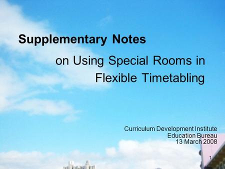 1 on Using Special Rooms in Flexible Timetabling Curriculum Development Institute Education Bureau 13 March 2008 Supplementary Notes.