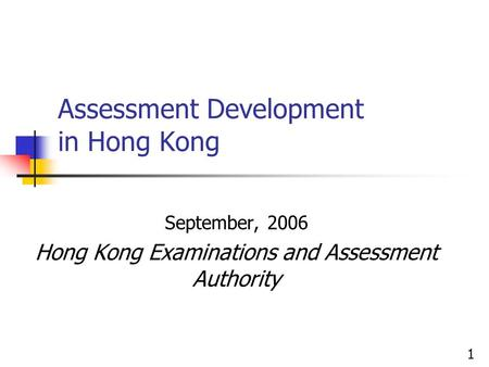 Assessment Development in Hong Kong September, 2006 Hong Kong Examinations and Assessment Authority 1.