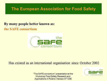 The SAFE consortium presentation at the Workshop Food Safety Research and Applications in Poland, Warsaw 071206 The European Association for Food Safety.