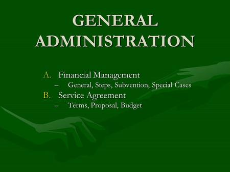 GENERAL ADMINISTRATION A.Financial Management –General, Steps, Subvention, Special Cases B.Service Agreement –Terms, Proposal, Budget.