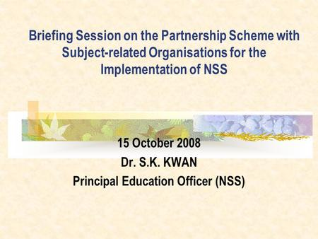 Briefing Session on the Partnership Scheme with Subject-related Organisations for the Implementation of NSS 15 October 2008 Dr. S.K. KWAN Principal Education.