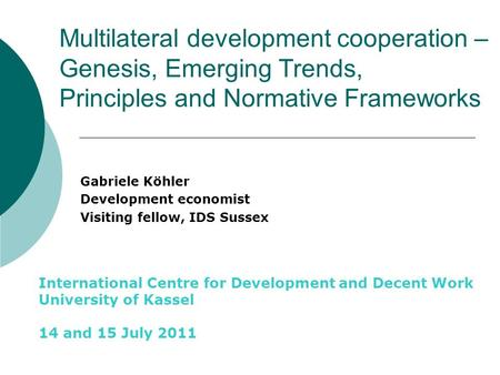 Multilateral development cooperation – Genesis, Emerging Trends, Principles <strong>and</strong> Normative Frameworks Gabriele Köhler Development economist Visiting fellow,