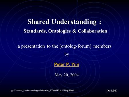 Shared Understanding : Standards, Ontologies & Collaboration a presentation to the [ontolog-forum] members by Peter P. Yim May 20, 2004 ppy / Shared_UnderstandingPeterYim_20040520.ppt.