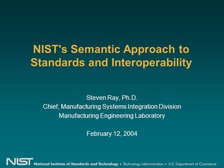 NIST's Semantic Approach to Standards and Interoperability Steven Ray, Ph.D. Chief, Manufacturing Systems Integration Division Manufacturing Engineering.