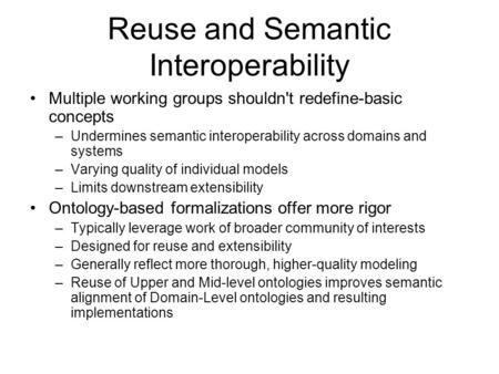 Reuse and Semantic Interoperability Multiple working groups shouldn't redefine-basic concepts –Undermines semantic interoperability across domains and.