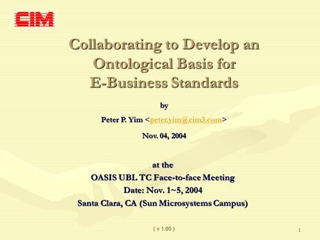 1 Collaborating to Develop an Ontological Basis for E-Business Standards at the OASIS UBL TC Face-to-face Meeting Date: Nov. 1~5, 2004 Santa Clara, CA.
