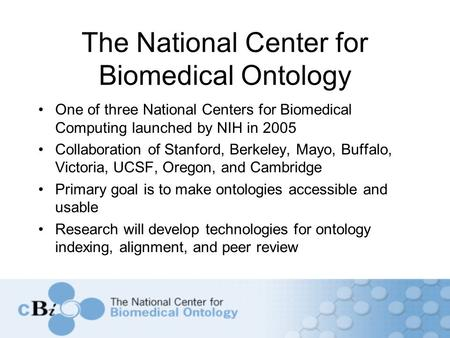 The National Center for Biomedical Ontology One of three National Centers for Biomedical Computing launched by NIH in 2005 Collaboration of Stanford, Berkeley,