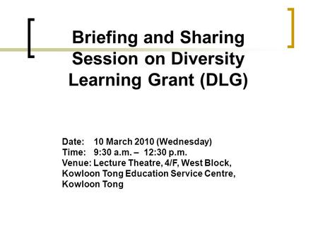 Briefing and Sharing Session on Diversity Learning Grant (DLG) Date: 10 March 2010 (Wednesday) Time:9:30 a.m. – 12:30 p.m. Venue: Lecture Theatre, 4/F,