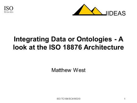 ISO TC184/SC4 IIDEAS ISO TC184/SC4/WG101 Integrating Data or Ontologies - A look at the ISO 18876 Architecture Matthew West.