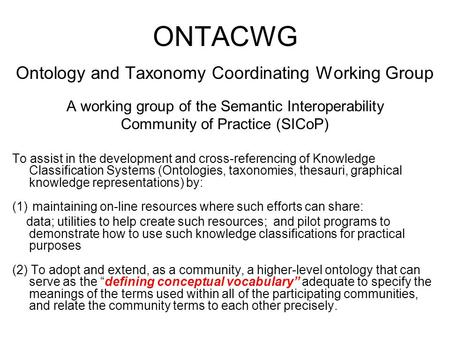 ONTACWG Ontology and Taxonomy Coordinating Working Group A working group of the Semantic Interoperability Community of Practice (SICoP) To assist in the.