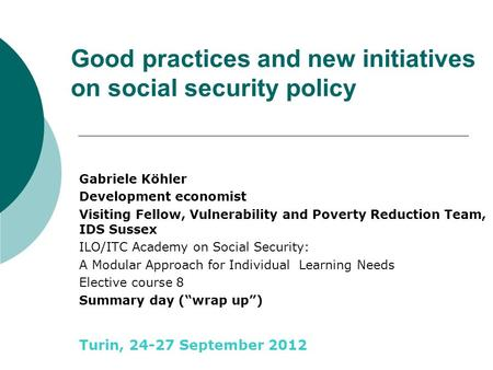 Good practices and new initiatives on social security policy Gabriele Köhler Development economist Visiting Fellow, Vulnerability and Poverty Reduction.
