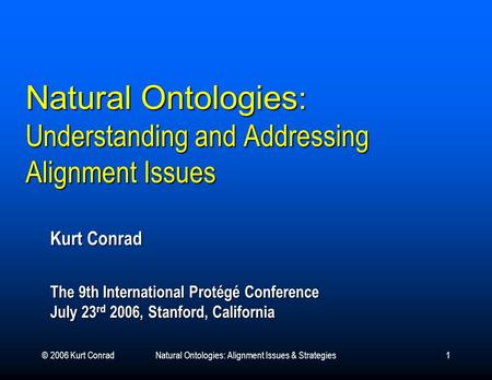 © 2006 Kurt ConradNatural Ontologies: Alignment Issues & Strategies1 Natural Ontologies : Understanding and Addressing Alignment Issues Kurt Conrad The.
