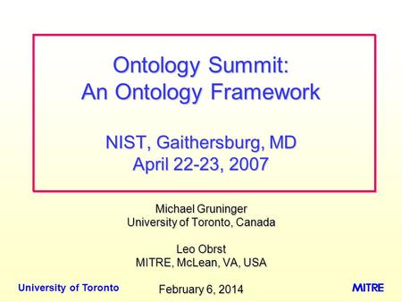 University of Toronto Michael Gruninger University of Toronto, Canada Leo Obrst MITRE, McLean, VA, USA February 6, 2014February 6, 2014February 6, 2014.
