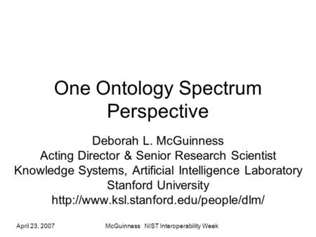 April 23, 2007McGuinness NIST Interoperability Week One Ontology Spectrum Perspective Deborah L. McGuinness Acting Director & Senior Research Scientist.