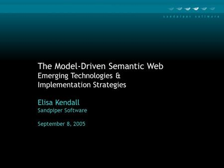 The Model-Driven Semantic Web Emerging Technologies & Implementation Strategies Elisa Kendall Sandpiper Software September 8, 2005.