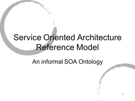 1 Service Oriented Architecture Reference Model An informal SOA Ontology.